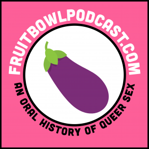 Fruitbowl: An Oral History of Queer Sex
